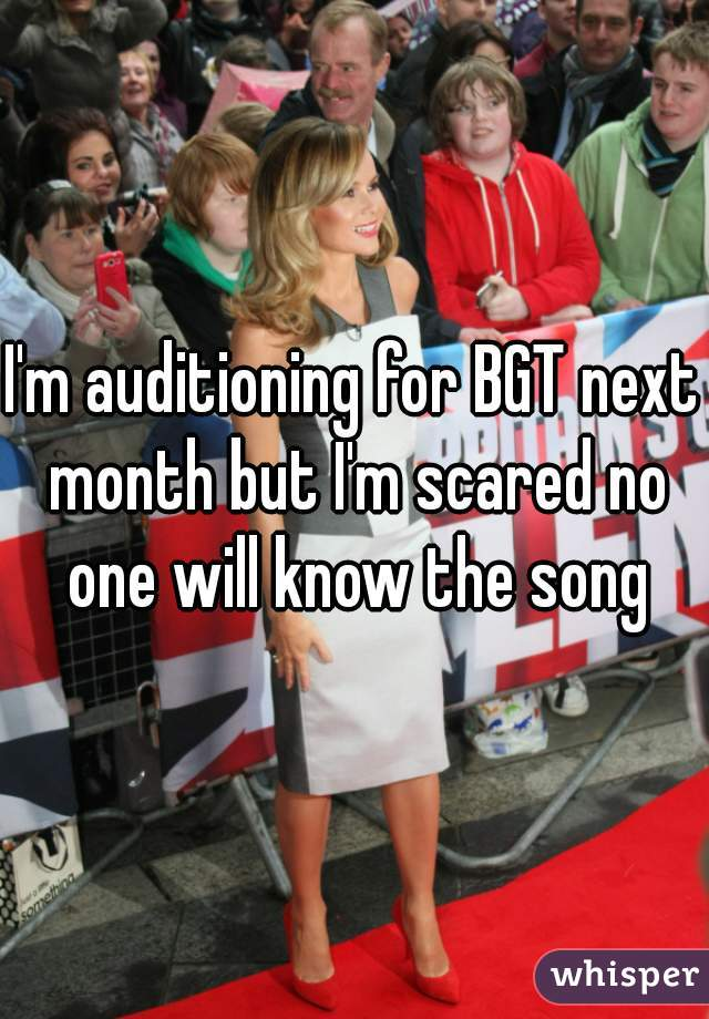 I'm auditioning for BGT next month but I'm scared no one will know the song
