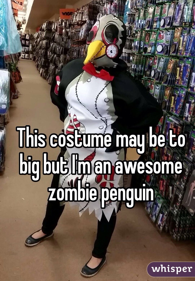 This costume may be to big but I'm an awesome zombie penguin