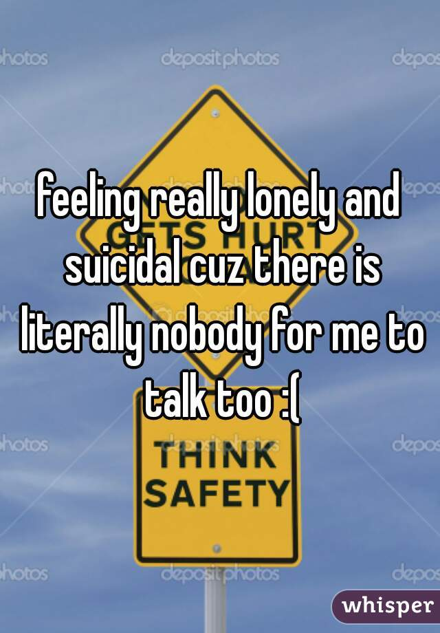 feeling really lonely and suicidal cuz there is literally nobody for me to talk too :(