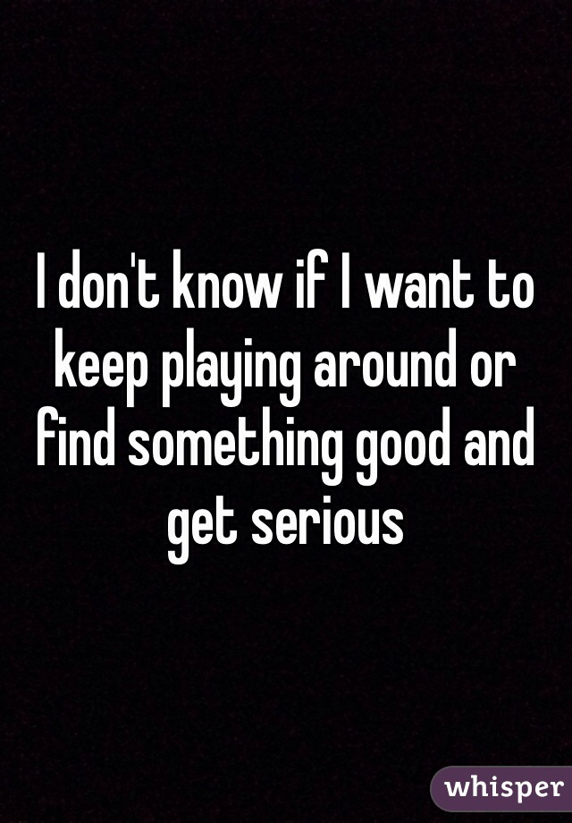 I don't know if I want to keep playing around or find something good and get serious
