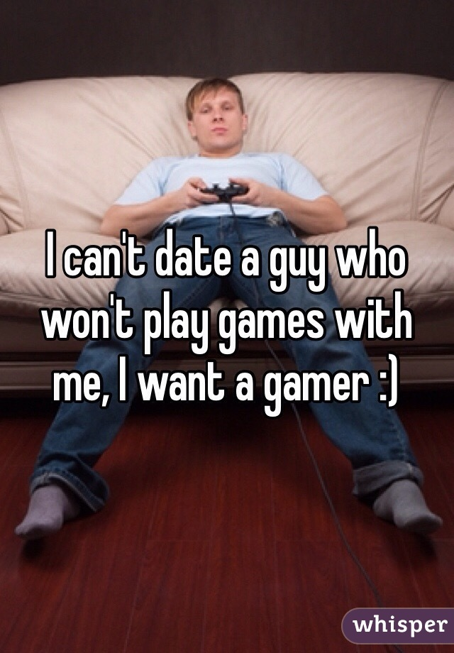 I can't date a guy who won't play games with me, I want a gamer :)