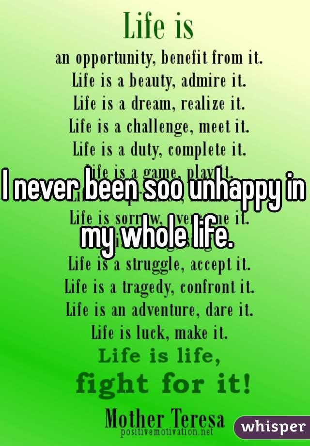 I never been soo unhappy in my whole life.