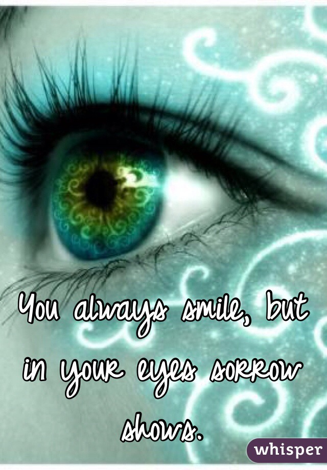 You always smile, but in your eyes sorrow shows.