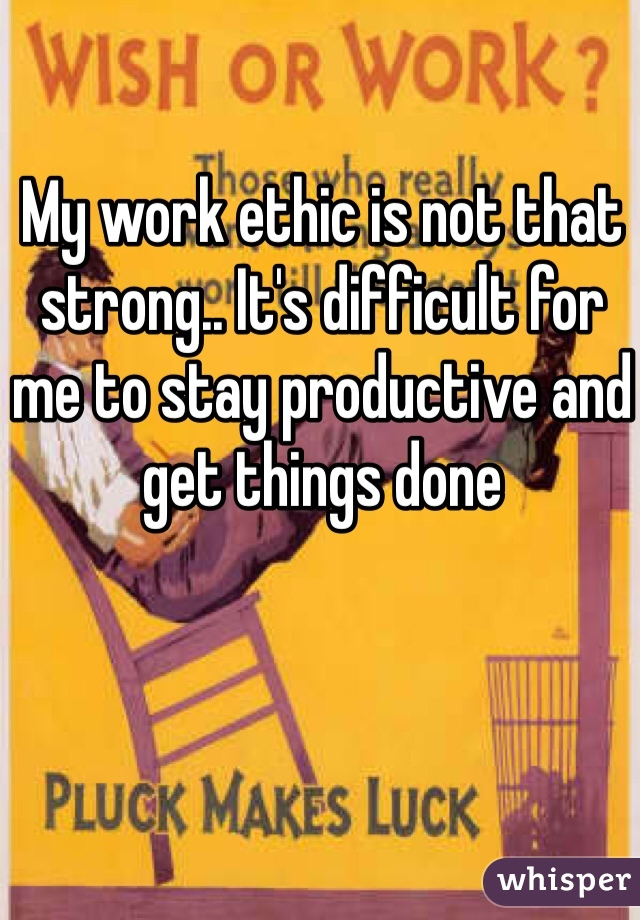 My work ethic is not that strong.. It's difficult for me to stay productive and get things done