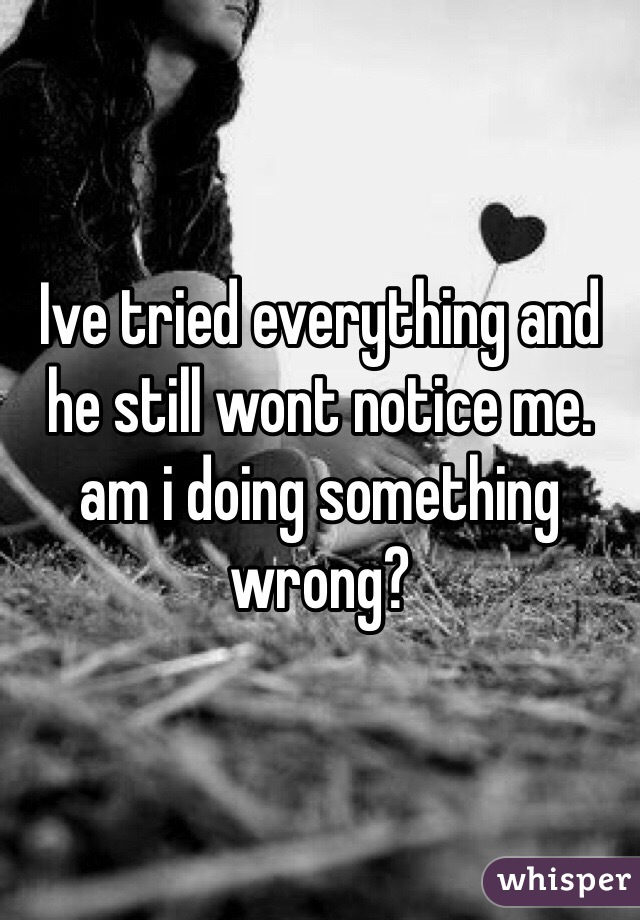 Ive tried everything and he still wont notice me. am i doing something wrong?