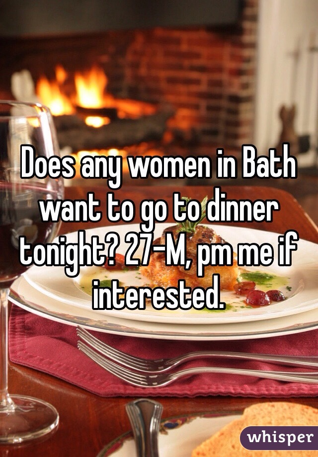 Does any women in Bath want to go to dinner tonight? 27-M, pm me if interested.