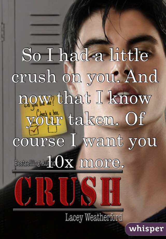 So I had a little crush on you. And now that I know your taken. Of course I want you 10x more.