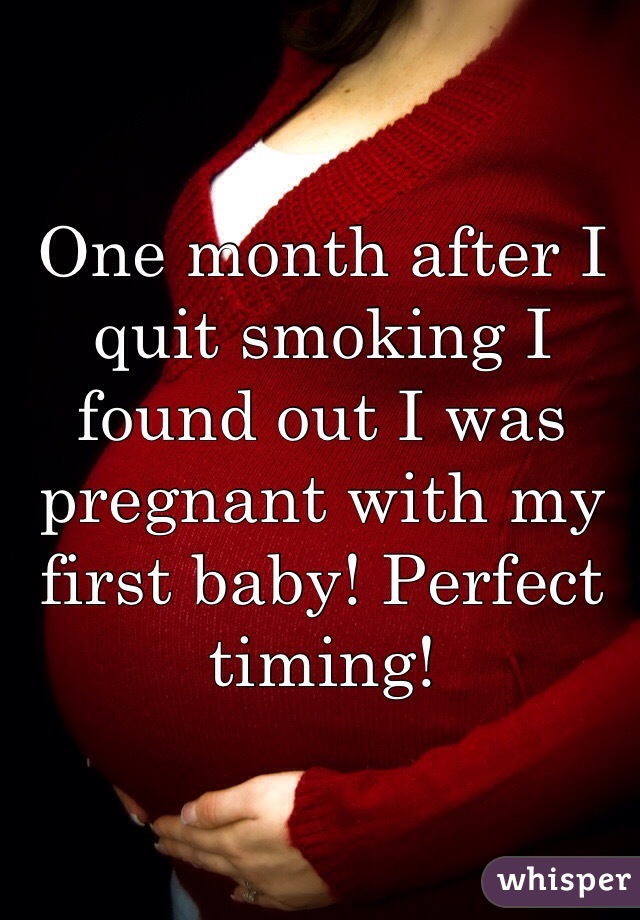 One month after I quit smoking I found out I was pregnant with my first baby! Perfect timing!