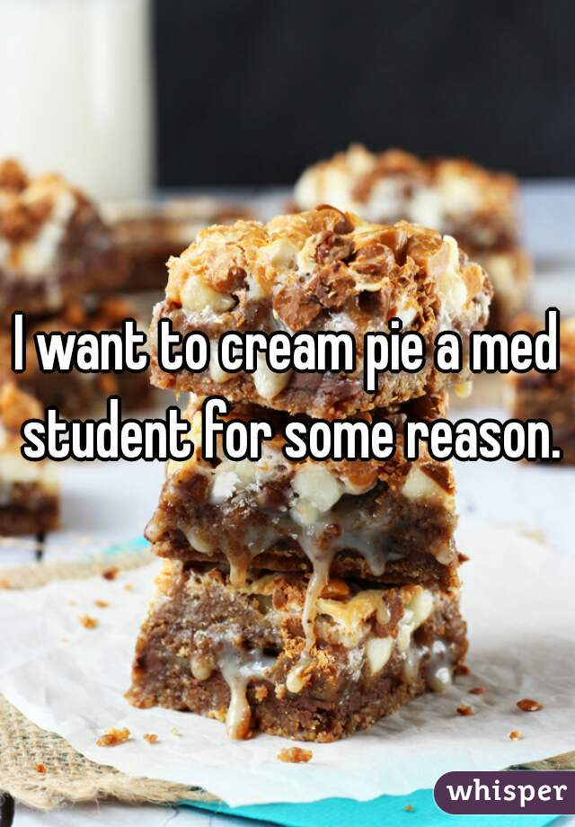 I want to cream pie a med student for some reason.
