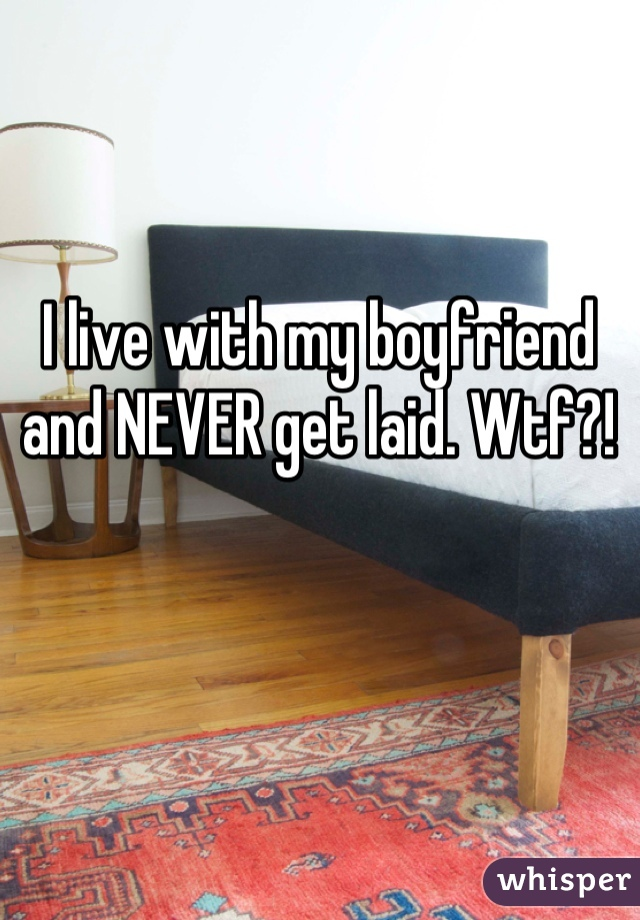 I live with my boyfriend and NEVER get laid. Wtf?!