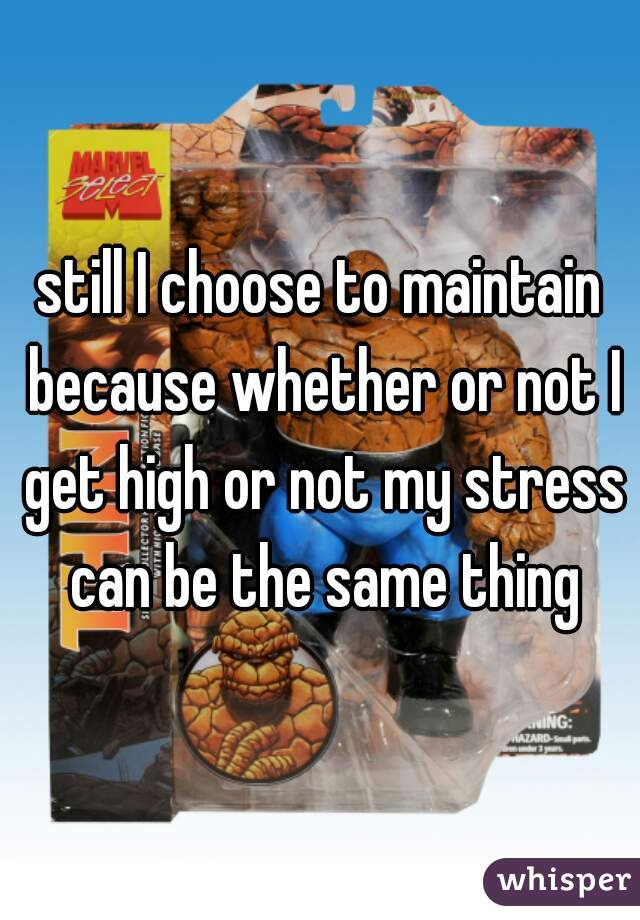 still I choose to maintain because whether or not I get high or not my stress can be the same thing