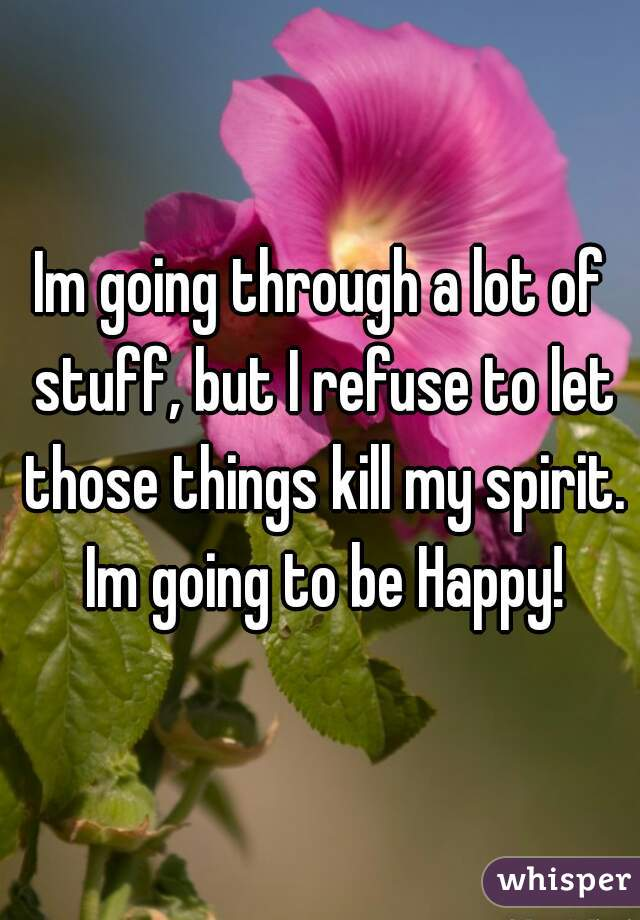 Im going through a lot of stuff, but I refuse to let those things kill my spirit. Im going to be Happy!