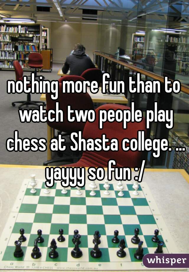 nothing more fun than to watch two people play chess at Shasta college. ... yayyy so fun :/
