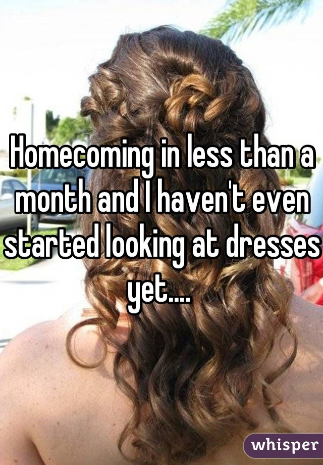 Homecoming in less than a month and I haven't even started looking at dresses yet....
