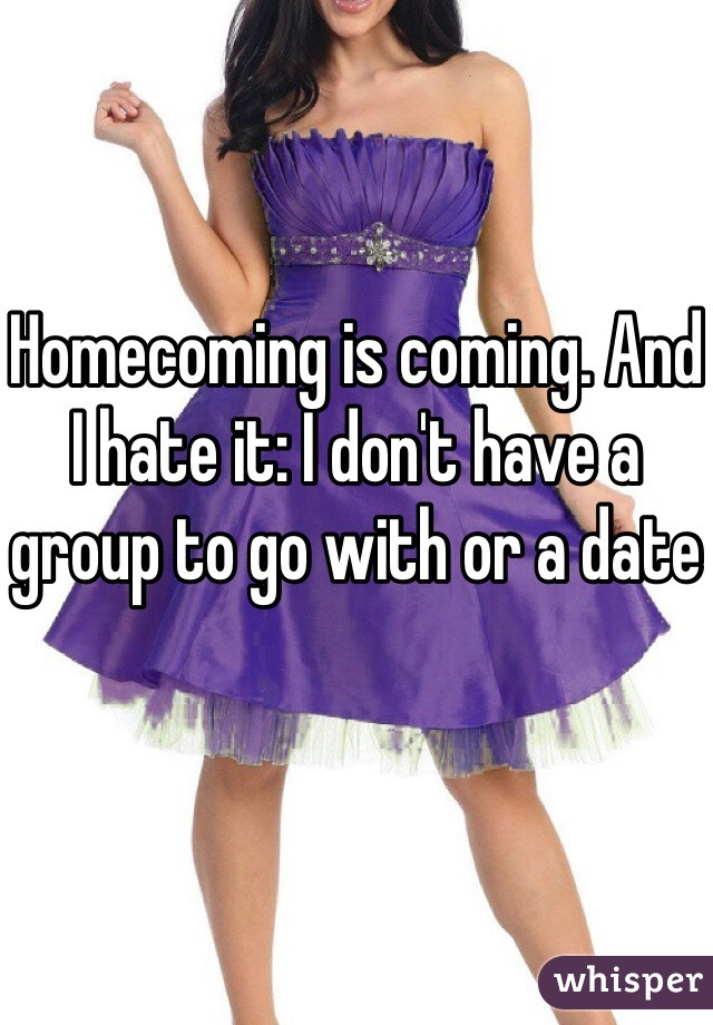 Homecoming is coming. And I hate it: I don't have a group to go with or a date