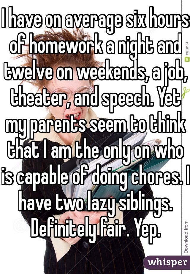 I have on average six hours of homework a night and twelve on weekends, a job, theater, and speech. Yet my parents seem to think that I am the only on who is capable of doing chores. I have two lazy siblings. Definitely fair. Yep.