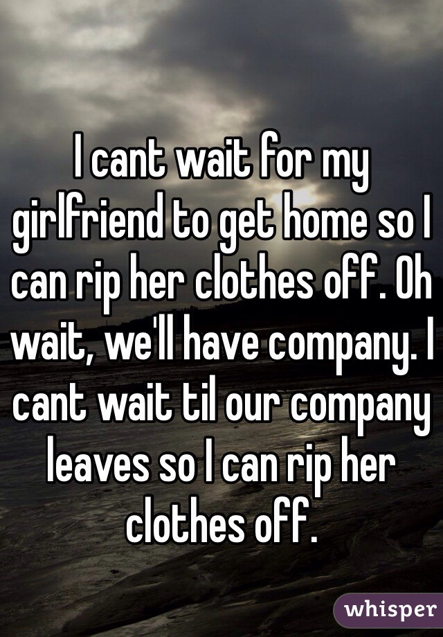 I cant wait for my girlfriend to get home so I can rip her clothes off. Oh wait, we'll have company. I cant wait til our company leaves so I can rip her clothes off.