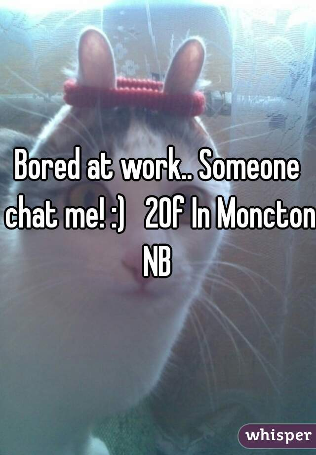 Bored at work.. Someone chat me! :)   20f In Moncton NB