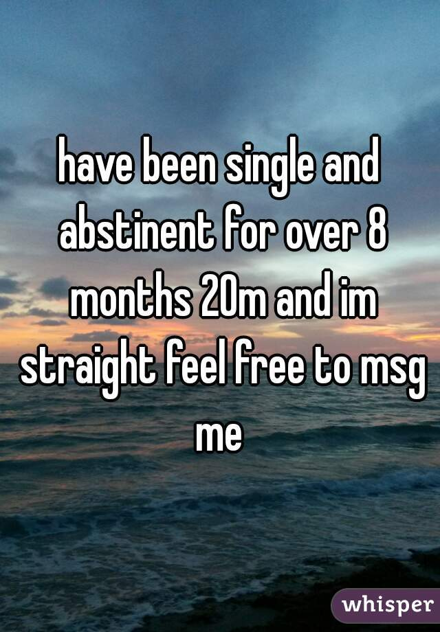 have been single and abstinent for over 8 months 20m and im straight feel free to msg me