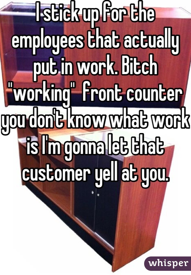 """I stick up for the employees that actually put in work. Bitch """"working""""  front counter you don't know what work is I'm gonna let that customer yell at you."""