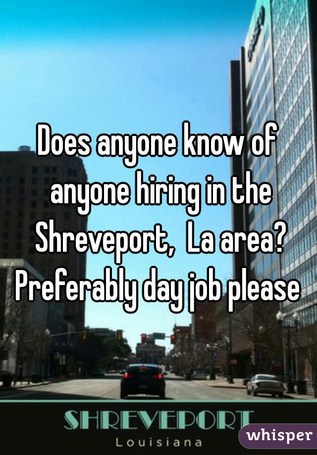 Does anyone know of anyone hiring in the Shreveport,  La area? Preferably day job please