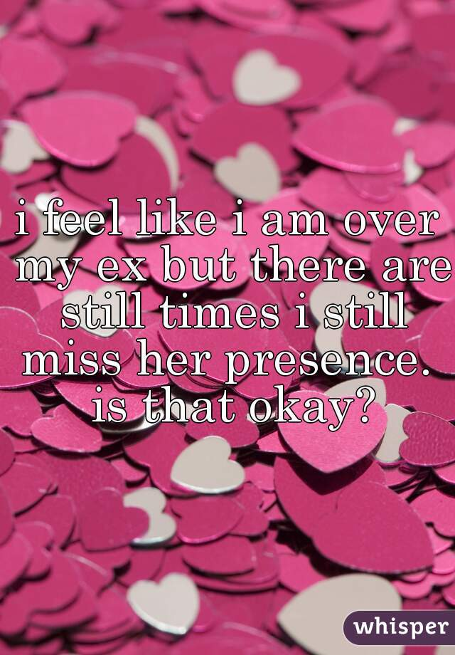 i feel like i am over my ex but there are still times i still miss her presence.  is that okay?