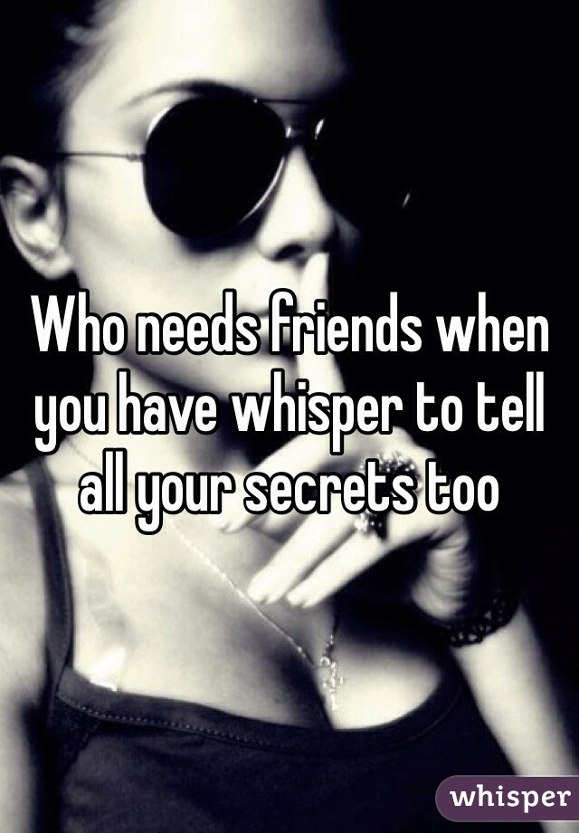 Who needs friends when you have whisper to tell all your secrets too