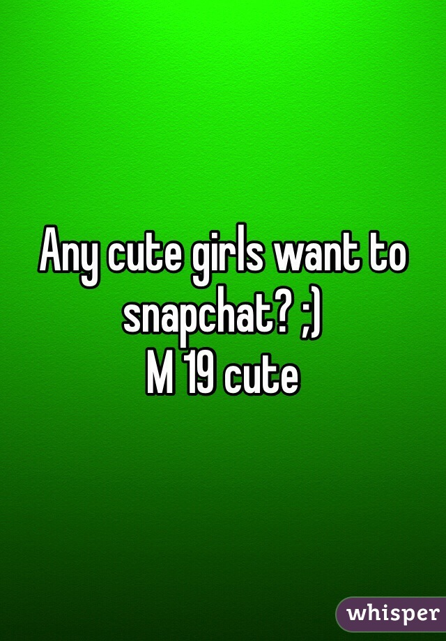 Any cute girls want to snapchat? ;)  M 19 cute