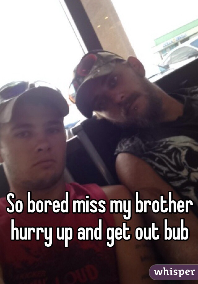 So bored miss my brother hurry up and get out bub