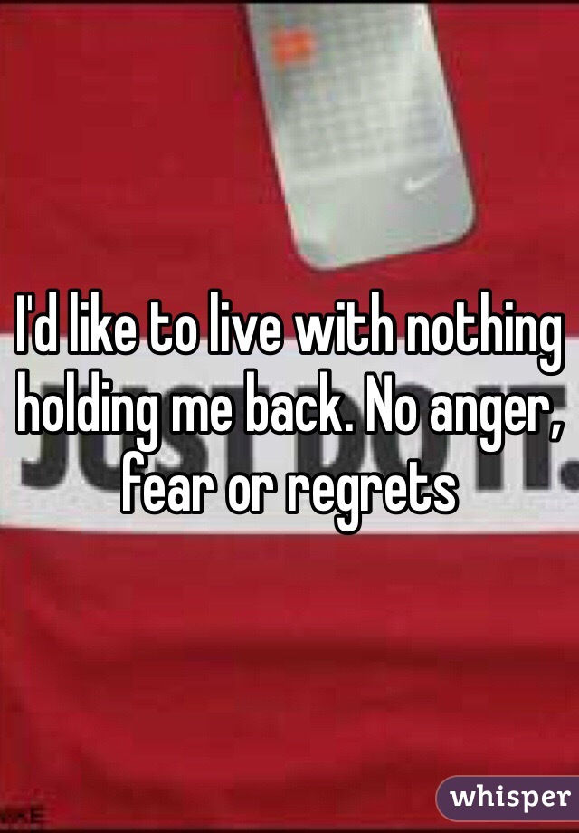 I'd like to live with nothing holding me back. No anger, fear or regrets