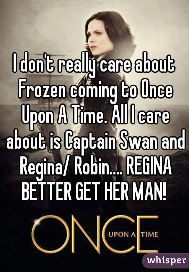I don't really care about Frozen coming to Once Upon A Time. All I care about is Captain Swan and Regina/ Robin.... REGINA BETTER GET HER MAN!