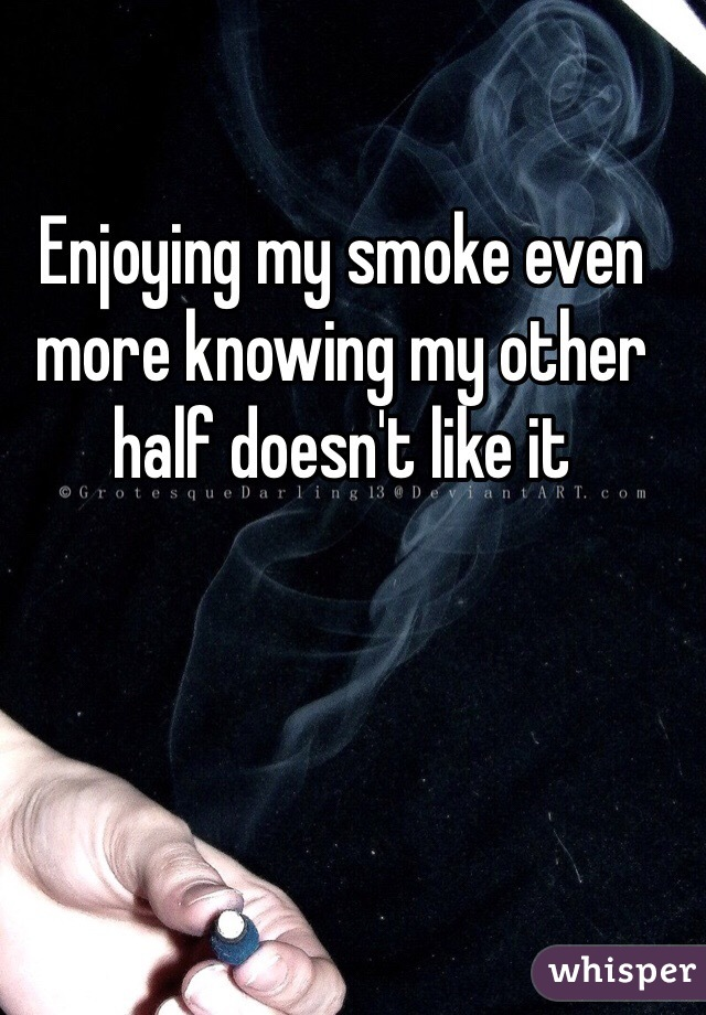 Enjoying my smoke even more knowing my other half doesn't like it