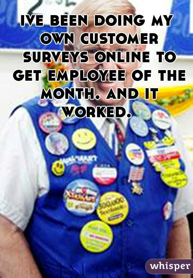ive been doing my own customer surveys online to get employee of the month. and it worked.