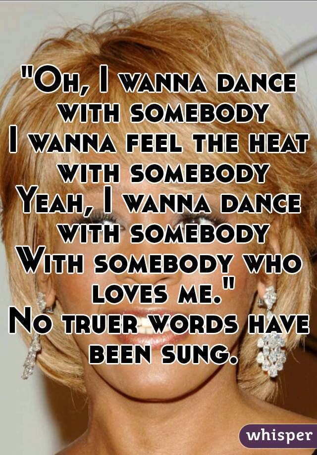 """Oh, I wanna dance with somebody I wanna feel the heat with somebody Yeah, I wanna dance with somebody With somebody who loves me."" No truer words have been sung."