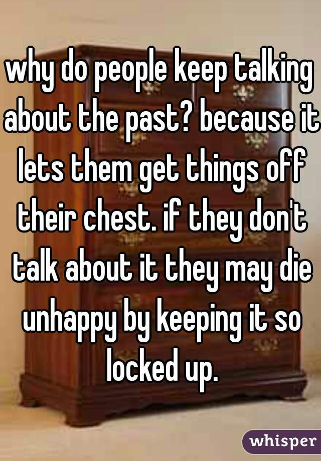 why do people keep talking about the past? because it lets them get things off their chest. if they don't talk about it they may die unhappy by keeping it so locked up.