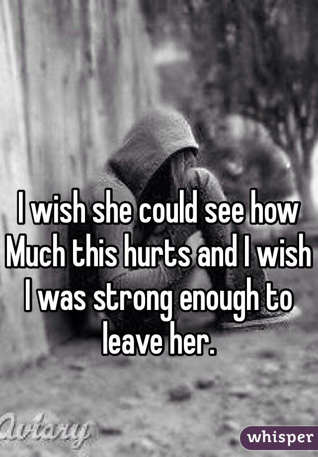 I wish she could see how Much this hurts and I wish I was strong enough to leave her.