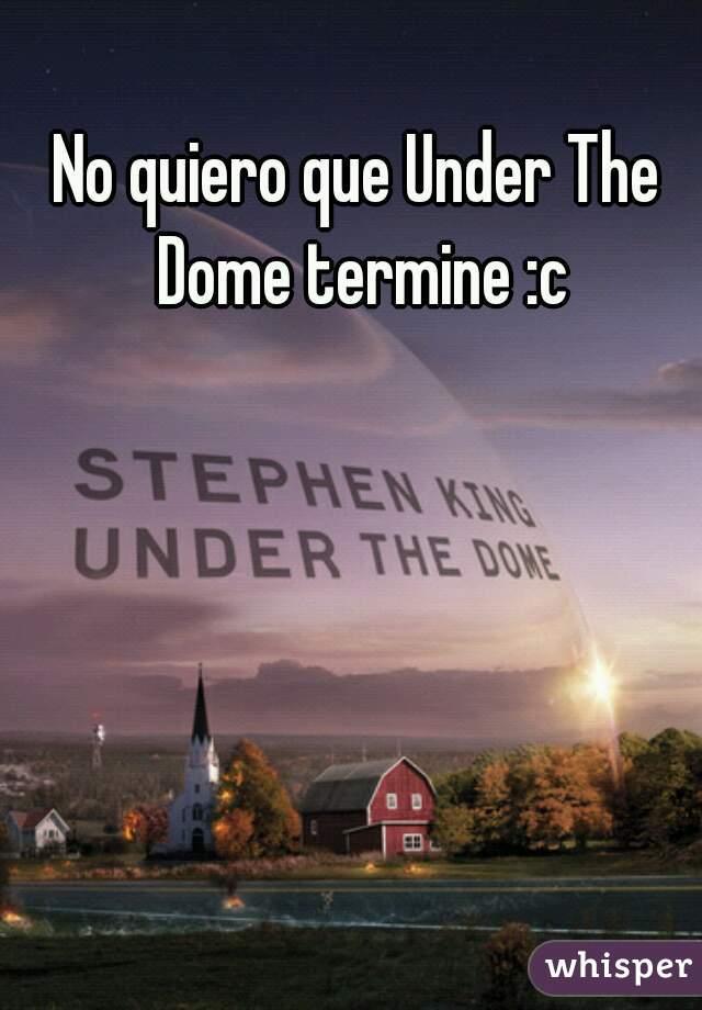 No quiero que Under The Dome termine :c