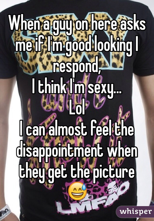 When a guy on here asks me if I'm good looking I respond, I think I'm sexy... Lol I can almost feel the disappointment when they get the picture 😅