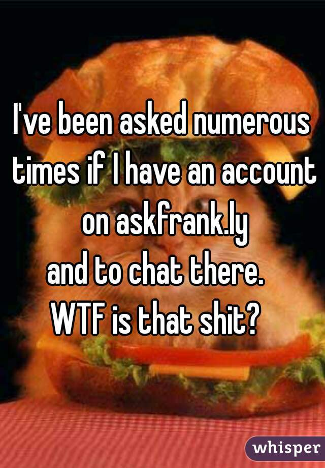 I've been asked numerous times if I have an account on askfrank.ly and to chat there.   WTF is that shit?
