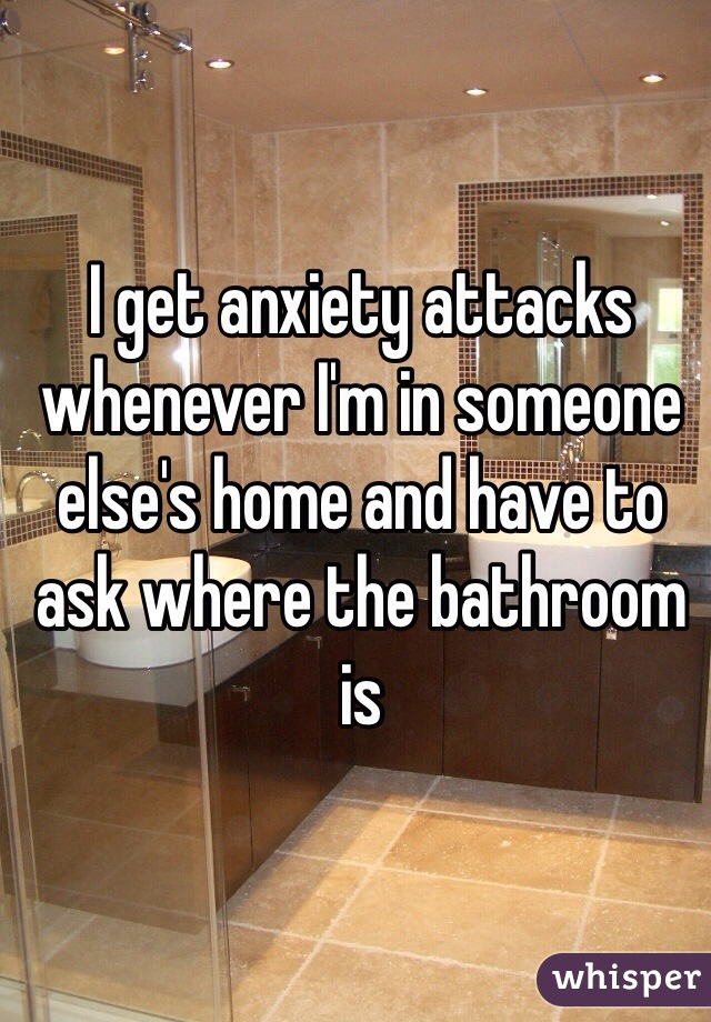 I get anxiety attacks whenever I'm in someone else's home and have to ask where the bathroom is