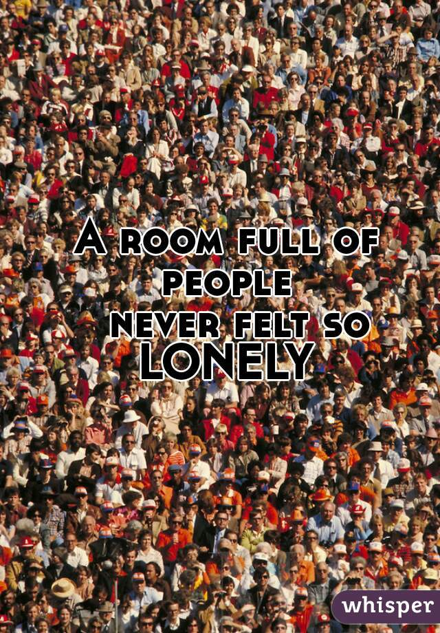 A room full of people    never felt so      LONELY