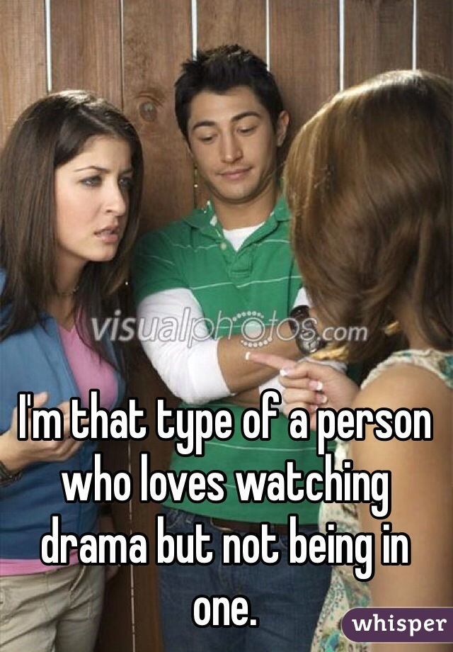 I'm that type of a person who loves watching drama but not being in one.