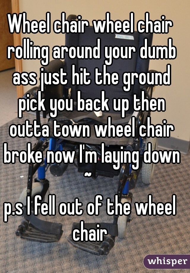 Wheel chair wheel chair rolling around your dumb ass just hit the ground pick you back up then outta town wheel chair broke now I'm laying down ~    p.s I fell out of the wheel chair