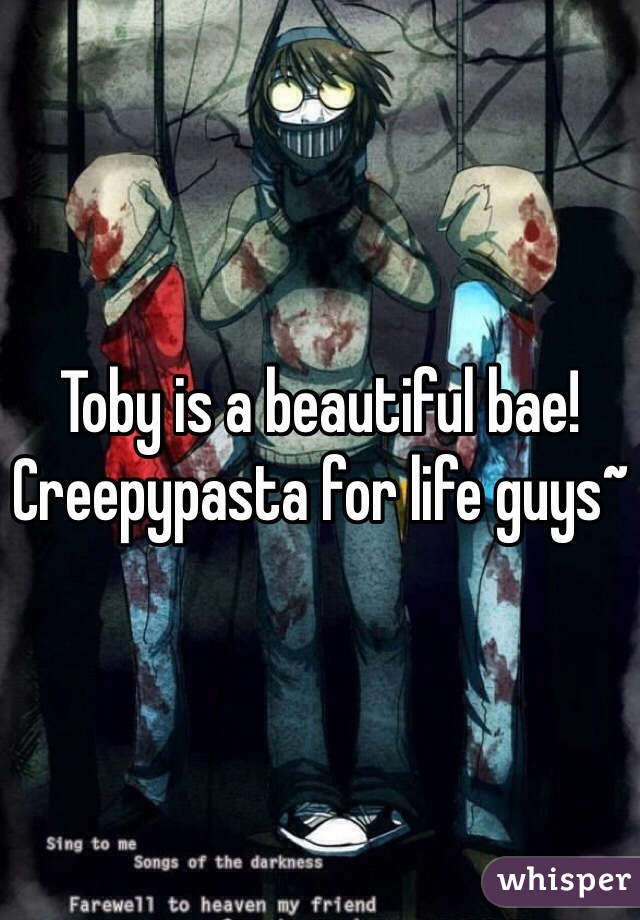 Toby is a beautiful bae! Creepypasta for life guys~