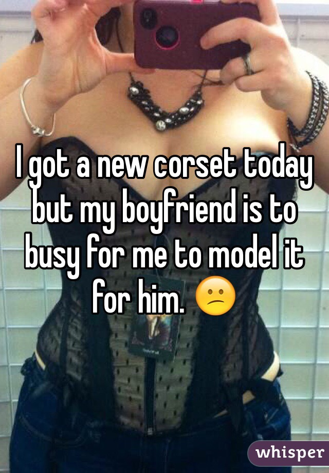 I got a new corset today but my boyfriend is to busy for me to model it for him. 😕