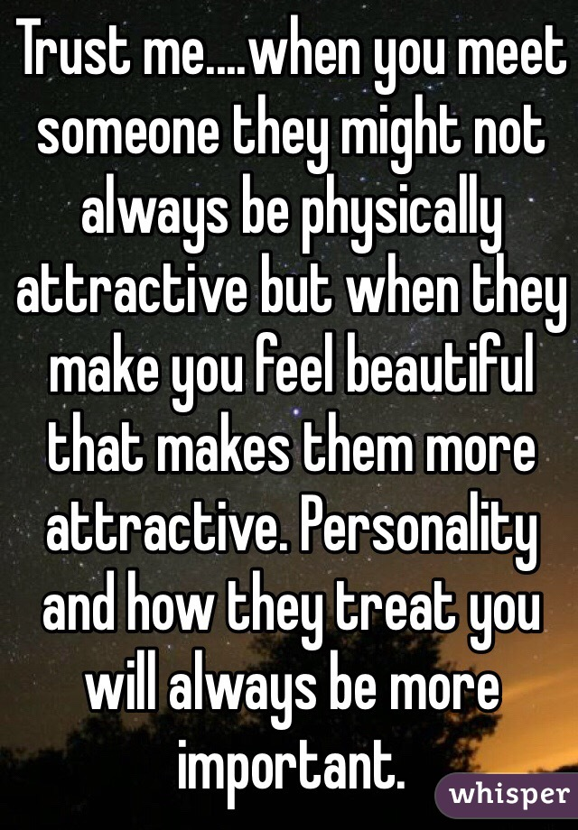 Trust me....when you meet someone they might not always be physically attractive but when they make you feel beautiful that makes them more attractive. Personality and how they treat you will always be more important.