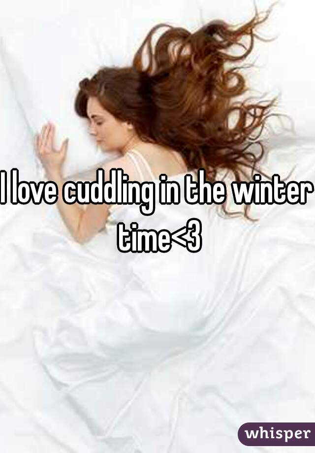 I love cuddling in the winter time<3