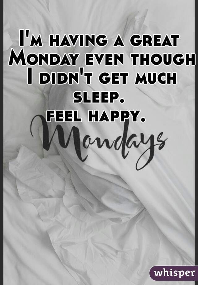 I'm having a great Monday even though I didn't get much sleep.  feel happy.