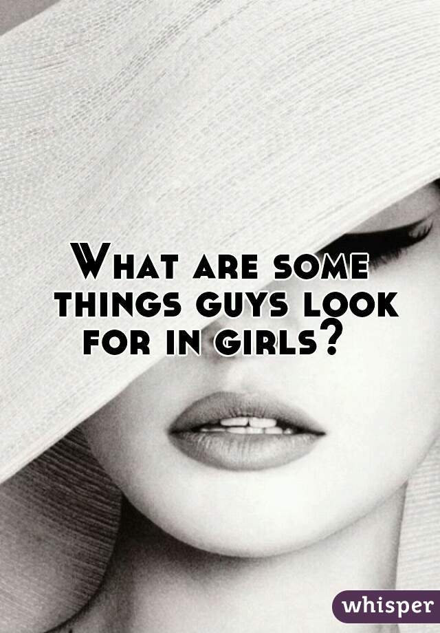 What are some things guys look for in girls?