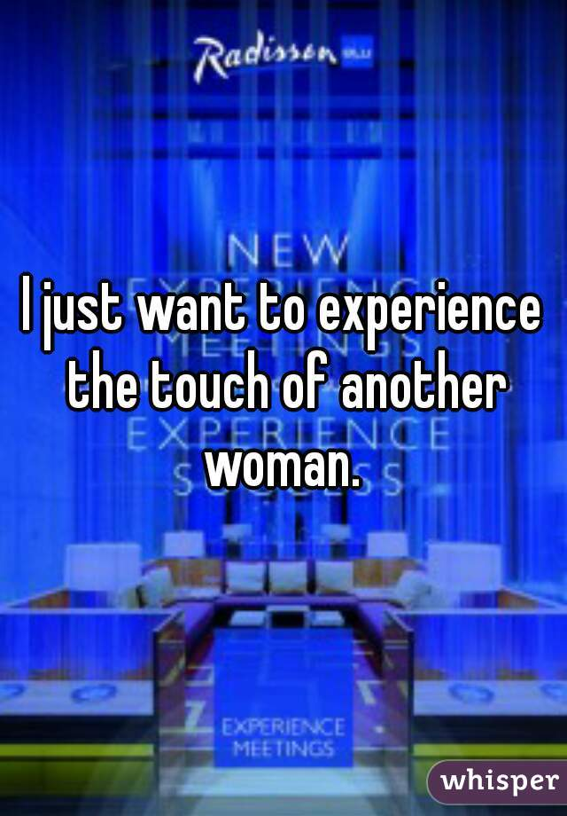 I just want to experience the touch of another woman.
